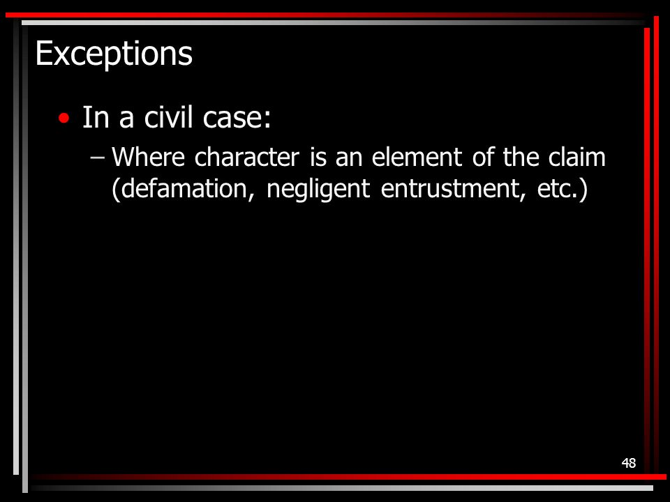 Exceptions In a civil case: –Where character is an element of the claim (defamation, negligent entrustment, etc.) 48