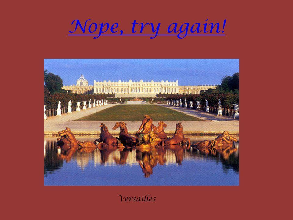 Nope, try again! Versailles