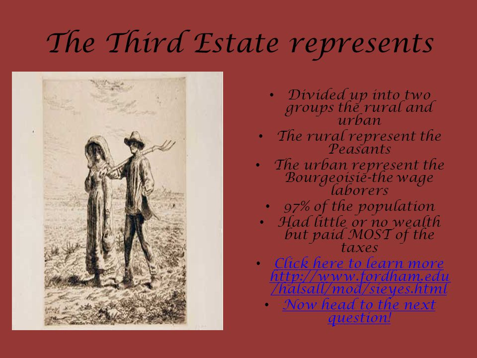 The Third Estate represents Divided up into two groups the rural and urban The rural represent the Peasants The urban represent the Bourgeoisie-the wage laborers 97% of the population Had little or no wealth but paid MOST of the taxes Click here to learn more http://www.fordham.edu /halsall/mod/sieyes.html Click here to learn more http://www.fordham.edu /halsall/mod/sieyes.html Now head to the next question.