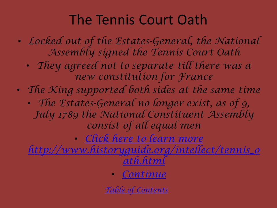 The Tennis Court Oath Locked out of the Estates-General, the National Assembly signed the Tennis Court Oath They agreed not to separate till there was a new constitution for France The King supported both sides at the same time The Estates-General no longer exist, as of 9, July 1789 the National Constituent Assembly consist of all equal men Click here to learn more http://www.historyguide.org/intellect/tennis_o ath.html Click here to learn more http://www.historyguide.org/intellect/tennis_o ath.html Continue Table of Contents