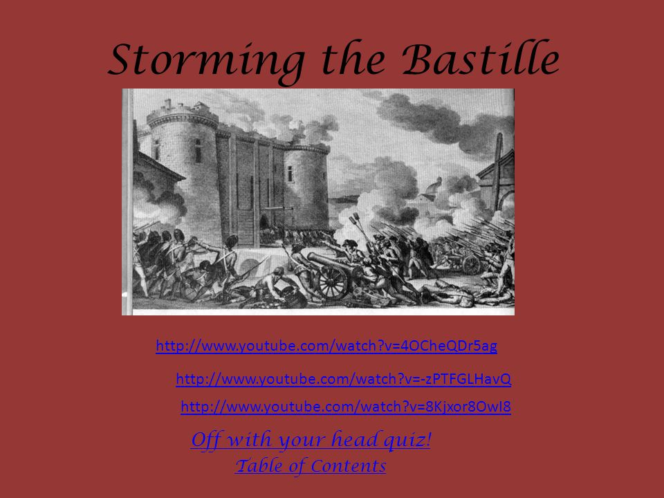 Storming the Bastille http://www.youtube.com/watch?v=4OCheQDr5ag http://www.youtube.com/watch?v=-zPTFGLHavQ http://www.youtube.com/watch?v=8Kjxor8OwI8