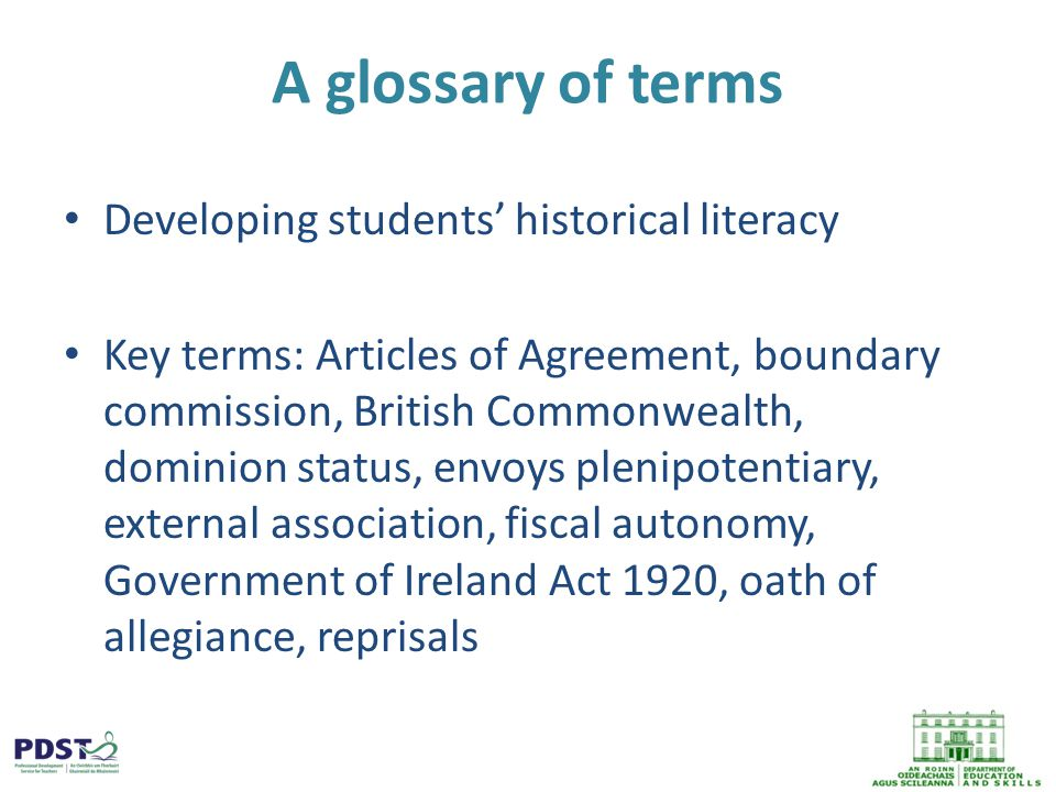 A glossary of terms Developing students' historical literacy Key terms: Articles of Agreement, boundary commission, British Commonwealth, dominion status, envoys plenipotentiary, external association, fiscal autonomy, Government of Ireland Act 1920, oath of allegiance, reprisals