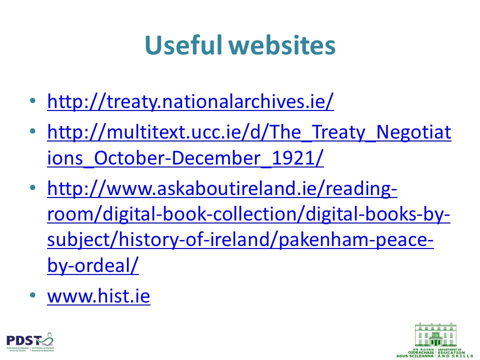 Useful websites http://treaty.nationalarchives.ie/ http://multitext.ucc.ie/d/The_Treaty_Negotiat ions_October-December_1921/ http://multitext.ucc.ie/d/The_Treaty_Negotiat ions_October-December_1921/ http://www.askaboutireland.ie/reading- room/digital-book-collection/digital-books-by- subject/history-of-ireland/pakenham-peace- by-ordeal/ http://www.askaboutireland.ie/reading- room/digital-book-collection/digital-books-by- subject/history-of-ireland/pakenham-peace- by-ordeal/ www.hist.ie