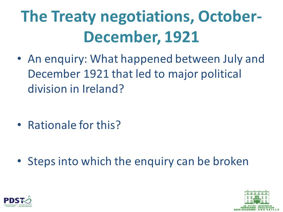 The Treaty negotiations, October- December, 1921 An enquiry: What happened between July and December 1921 that led to major political division in Ireland.