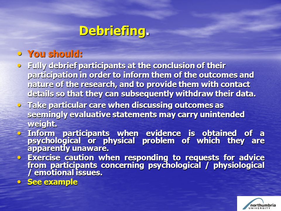 Debriefing. Debriefing. You should: You should: Fully debrief participants at the conclusion of their participation in order to inform them of the out