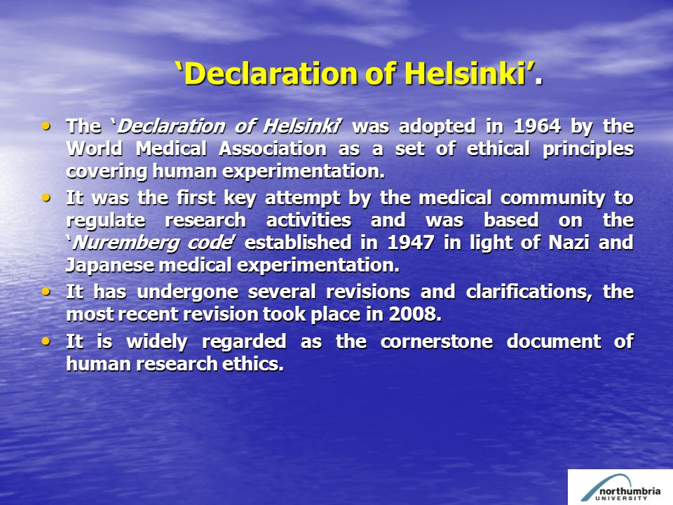 'Declaration of Helsinki'. The 'Declaration of Helsinki' was adopted in 1964 by the World Medical Association as a set of ethical principles covering