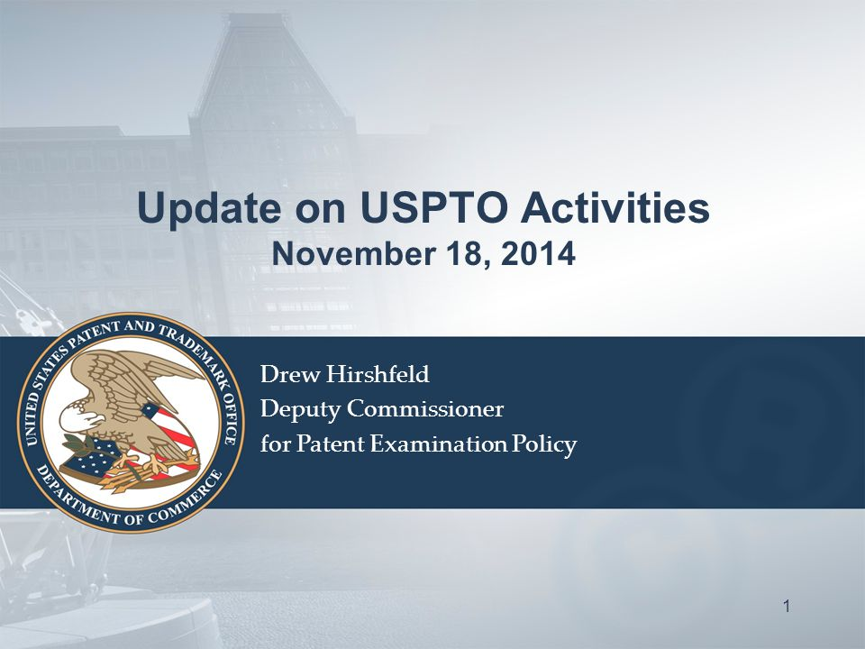 Update on USPTO Activities November 18, 2014 Drew Hirshfeld Deputy Commissioner for Patent Examination Policy 1