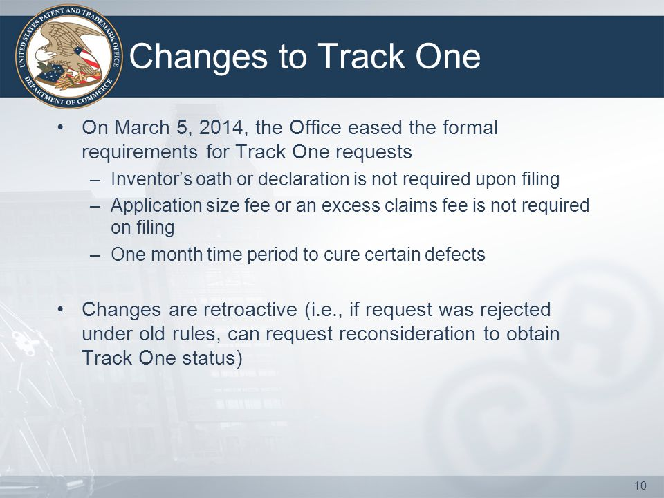 Changes to Track One On March 5, 2014, the Office eased the formal requirements for Track One requests –Inventor's oath or declaration is not required