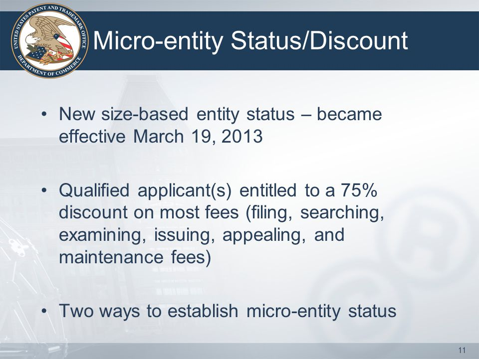 Micro-entity Status/Discount New size-based entity status – became effective March 19, 2013 Qualified applicant(s) entitled to a 75% discount on most