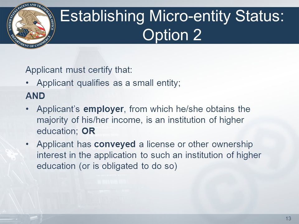 Establishing Micro-entity Status: Option 2 Applicant must certify that: Applicant qualifies as a small entity; AND Applicant's employer, from which he