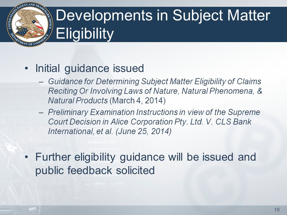 Developments in Subject Matter Eligibility Initial guidance issued –Guidance for Determining Subject Matter Eligibility of Claims Reciting Or Involvin
