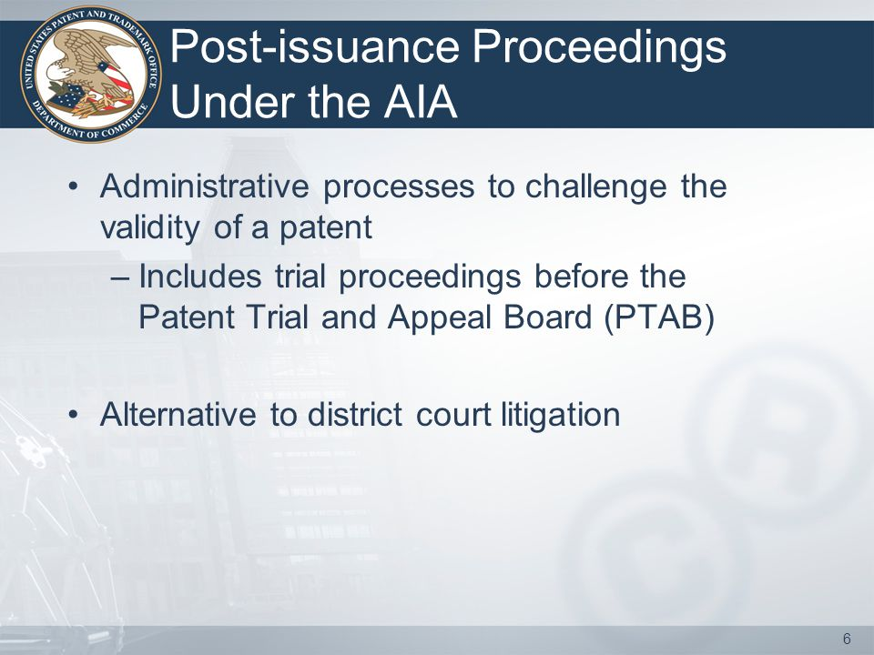 Post-issuance Proceedings Under the AIA Administrative processes to challenge the validity of a patent –Includes trial proceedings before the Patent T
