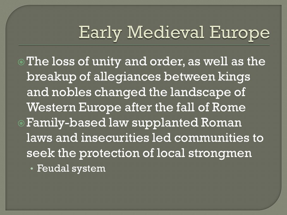  The loss of unity and order, as well as the breakup of allegiances between kings and nobles changed the landscape of Western Europe after the fall of Rome  Family-based law supplanted Roman laws and insecurities led communities to seek the protection of local strongmen Feudal system
