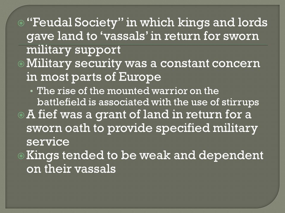  Feudal Society in which kings and lords gave land to 'vassals' in return for sworn military support  Military security was a constant concern in most parts of Europe The rise of the mounted warrior on the battlefield is associated with the use of stirrups  A fief was a grant of land in return for a sworn oath to provide specified military service  Kings tended to be weak and dependent on their vassals