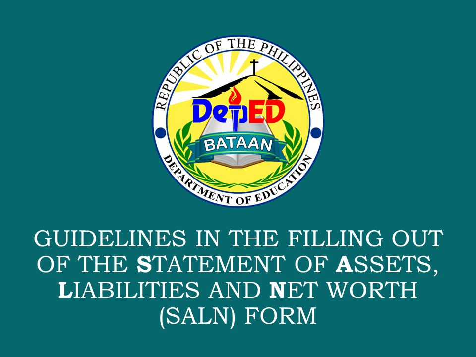 S CHOOLS D IVISION OF BATAAN GUIDELINES IN THE FILLING OUT OF THE S TATEMENT OF A SSETS, L IABILITIES AND N ET WORTH (SALN) FORM