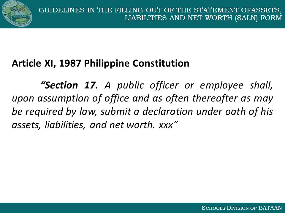 S CHOOLS D IVISION OF BATAAN GUIDELINES IN THE FILLING OUT OF THE STATEMENT OFASSETS, LIABILITIES AND NET WORTH (SALN) FORM Article XI, 1987 Philippine Constitution Section 17.