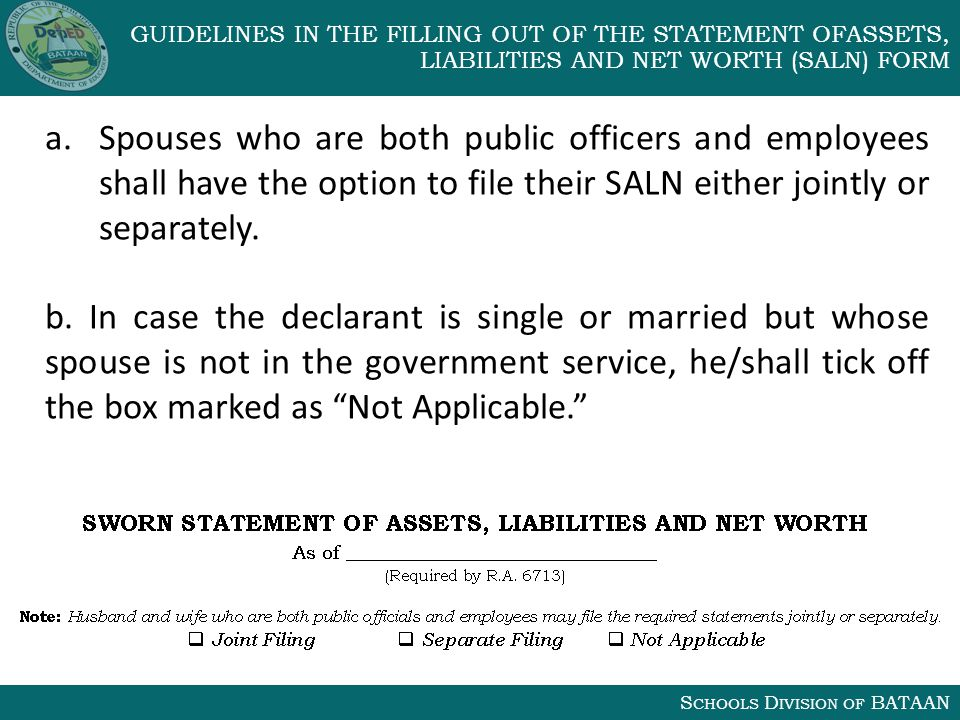 S CHOOLS D IVISION OF BATAAN GUIDELINES IN THE FILLING OUT OF THE STATEMENT OFASSETS, LIABILITIES AND NET WORTH (SALN) FORM a.Spouses who are both public officers and employees shall have the option to file their SALN either jointly or separately.
