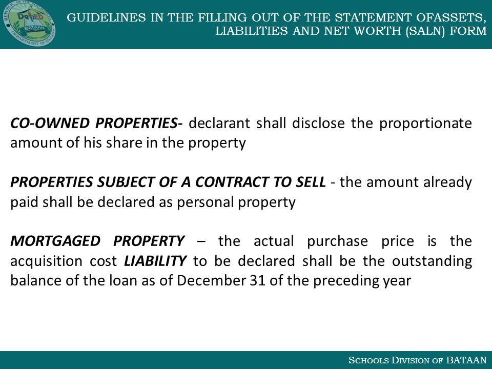 S CHOOLS D IVISION OF BATAAN GUIDELINES IN THE FILLING OUT OF THE STATEMENT OFASSETS, LIABILITIES AND NET WORTH (SALN) FORM CO-OWNED PROPERTIES- declarant shall disclose the proportionate amount of his share in the property PROPERTIES SUBJECT OF A CONTRACT TO SELL - the amount already paid shall be declared as personal property MORTGAGED PROPERTY – the actual purchase price is the acquisition cost LIABILITY to be declared shall be the outstanding balance of the loan as of December 31 of the preceding year