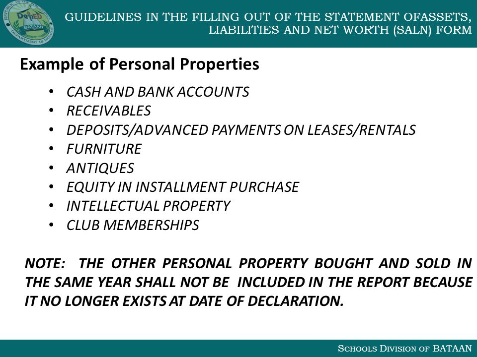 S CHOOLS D IVISION OF BATAAN GUIDELINES IN THE FILLING OUT OF THE STATEMENT OFASSETS, LIABILITIES AND NET WORTH (SALN) FORM CASH AND BANK ACCOUNTS RECEIVABLES DEPOSITS/ADVANCED PAYMENTS ON LEASES/RENTALS FURNITURE ANTIQUES EQUITY IN INSTALLMENT PURCHASE INTELLECTUAL PROPERTY CLUB MEMBERSHIPS NOTE: THE OTHER PERSONAL PROPERTY BOUGHT AND SOLD IN THE SAME YEAR SHALL NOT BE INCLUDED IN THE REPORT BECAUSE IT NO LONGER EXISTS AT DATE OF DECLARATION.