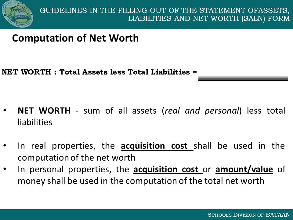 S CHOOLS D IVISION OF BATAAN GUIDELINES IN THE FILLING OUT OF THE STATEMENT OFASSETS, LIABILITIES AND NET WORTH (SALN) FORM Computation of Net Worth NET WORTH - sum of all assets (real and personal) less total liabilities In real properties, the acquisition cost shall be used in the computation of the net worth In personal properties, the acquisition cost or amount/value of money shall be used in the computation of the total net worth
