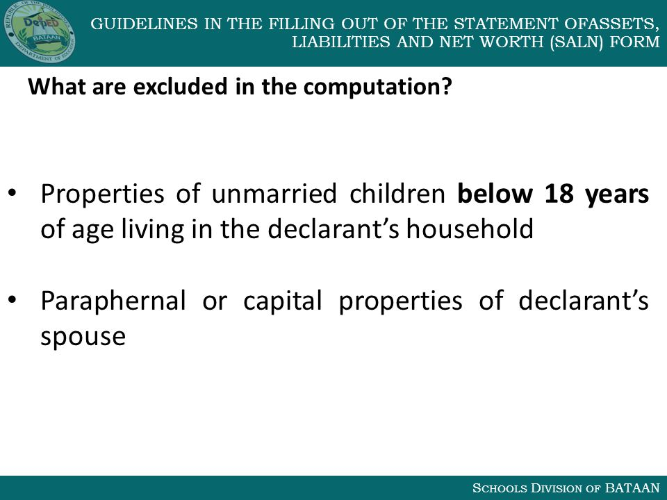 S CHOOLS D IVISION OF BATAAN GUIDELINES IN THE FILLING OUT OF THE STATEMENT OFASSETS, LIABILITIES AND NET WORTH (SALN) FORM What are excluded in the computation.