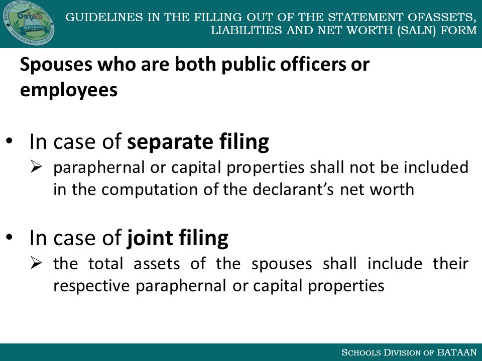 S CHOOLS D IVISION OF BATAAN GUIDELINES IN THE FILLING OUT OF THE STATEMENT OFASSETS, LIABILITIES AND NET WORTH (SALN) FORM Spouses who are both public officers or employees In case of separate filing  paraphernal or capital properties shall not be included in the computation of the declarant's net worth In case of joint filing  the total assets of the spouses shall include their respective paraphernal or capital properties