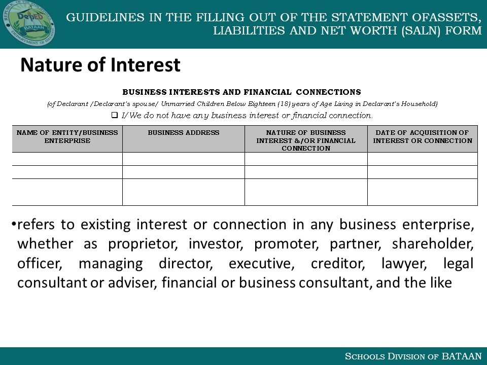 S CHOOLS D IVISION OF BATAAN GUIDELINES IN THE FILLING OUT OF THE STATEMENT OFASSETS, LIABILITIES AND NET WORTH (SALN) FORM Nature of Interest refers to existing interest or connection in any business enterprise, whether as proprietor, investor, promoter, partner, shareholder, officer, managing director, executive, creditor, lawyer, legal consultant or adviser, financial or business consultant, and the like