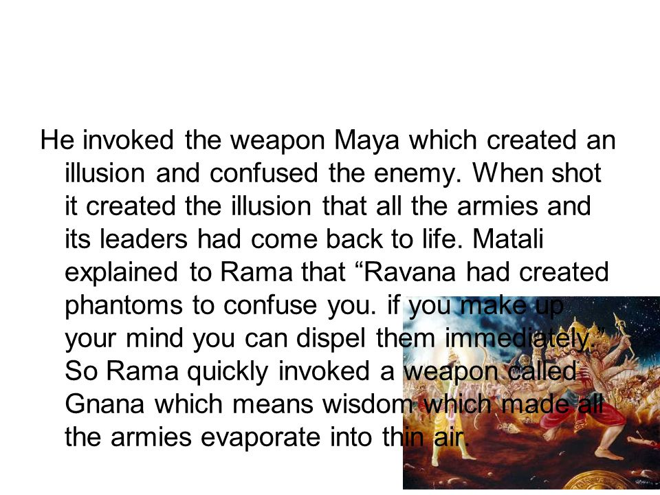 He invoked the weapon Maya which created an illusion and confused the enemy. When shot it created the illusion that all the armies and its leaders had