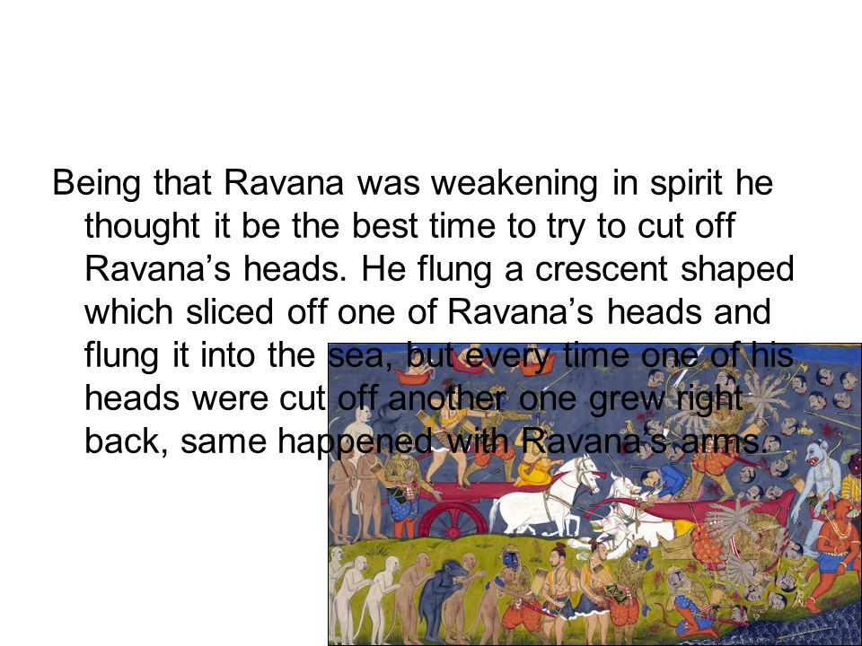 Being that Ravana was weakening in spirit he thought it be the best time to try to cut off Ravana's heads. He flung a crescent shaped which sliced off