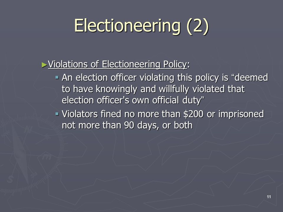 Electioneering (2) ► Violations of Electioneering Policy:  An election officer violating this policy is deemed to have knowingly and willfully violated that election officer s own official duty  Violators fined no more than $200 or imprisoned not more than 90 days, or both 11