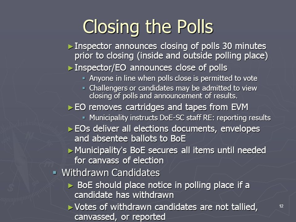 Closing the Polls ► Inspector announces closing of polls 30 minutes prior to closing (inside and outside polling place) ► Inspector/EO announces close of polls  Anyone in line when polls close is permitted to vote  Challengers or candidates may be admitted to view closing of polls and announcement of results.