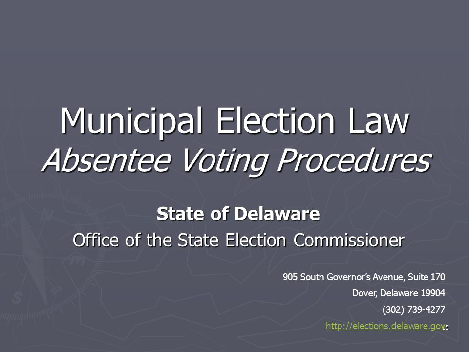 Municipal Election Law Absentee Voting Procedures State of Delaware Office of the State Election Commissioner 15 905 South Governor's Avenue, Suite 17