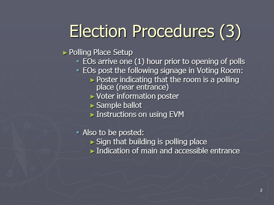 Election Procedures (3) ► Polling Place Setup  EOs arrive one (1) hour prior to opening of polls  EOs post the following signage in Voting Room: ► Poster indicating that the room is a polling place (near entrance) ► Voter information poster ► Sample ballot ► Instructions on using EVM  Also to be posted: ► Sign that building is polling place ► Indication of main and accessible entrance 2