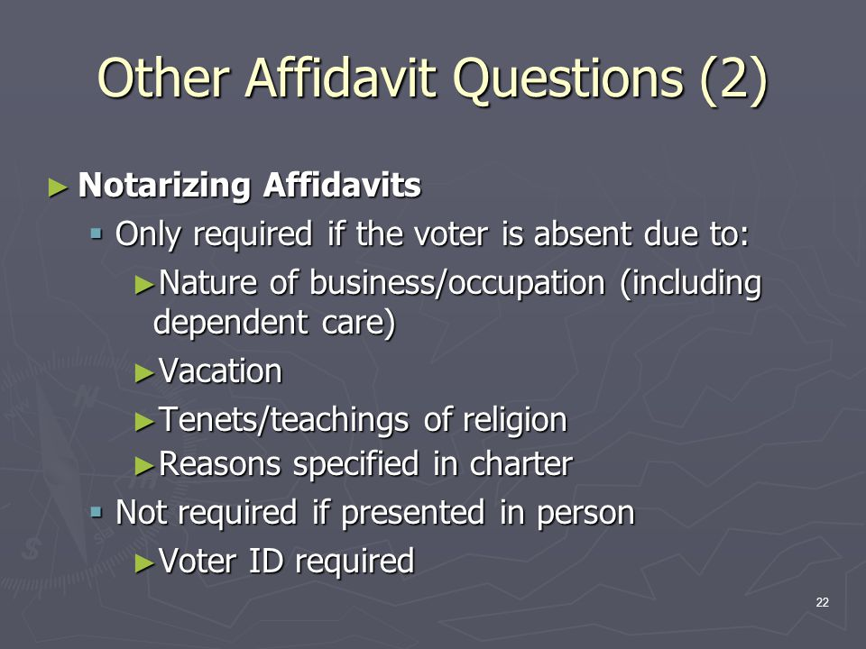 Other Affidavit Questions (2) ► Notarizing Affidavits  Only required if the voter is absent due to: ► Nature of business/occupation (including dependent care) ► Vacation ► Tenets/teachings of religion ► Reasons specified in charter  Not required if presented in person ► Voter ID required 22