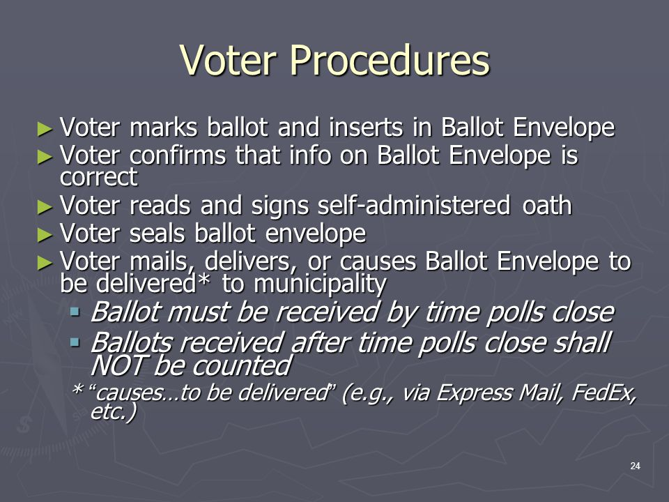 Voter Procedures ► Voter marks ballot and inserts in Ballot Envelope ► Voter confirms that info on Ballot Envelope is correct ► Voter reads and signs self-administered oath ► Voter seals ballot envelope ► Voter mails, delivers, or causes Ballot Envelope to be delivered* to municipality  Ballot must be received by time polls close  Ballots received after time polls close shall NOT be counted * causes…to be delivered (e.g., via Express Mail, FedEx, etc.) 24