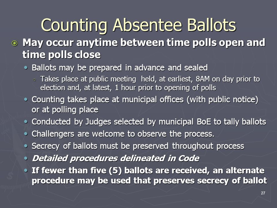 Counting Absentee Ballots  May occur anytime between time polls open and time polls close Ballots may be prepared in advance and sealed Ballots may be prepared in advance and sealed ○ Takes place at public meeting held, at earliest, 8AM on day prior to election and, at latest, 1 hour prior to opening of polls Counting takes place at municipal offices (with public notice) or at polling place Counting takes place at municipal offices (with public notice) or at polling place Conducted by Judges selected by municipal BoE to tally ballots Conducted by Judges selected by municipal BoE to tally ballots Challengers are welcome to observe the process.