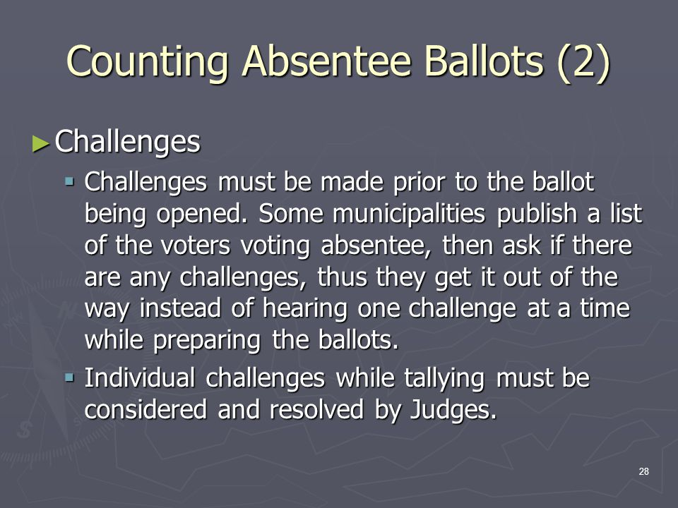Counting Absentee Ballots (2) ► Challenges  Challenges must be made prior to the ballot being opened.