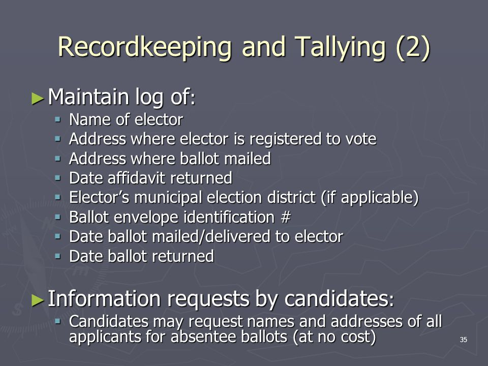 Recordkeeping and Tallying (2) ► Maintain log of :  Name of elector  Address where elector is registered to vote  Address where ballot mailed  Date affidavit returned  Elector's municipal election district (if applicable)  Ballot envelope identification #  Date ballot mailed/delivered to elector  Date ballot returned ► Information requests by candidates :  Candidates may request names and addresses of all applicants for absentee ballots (at no cost) 35
