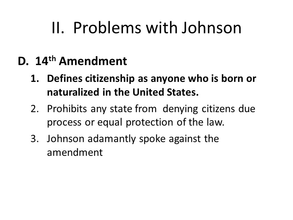 II. Problems with Johnson D. 14 th Amendment 1.Defines citizenship as anyone who is born or naturalized in the United States. 2.Prohibits any state fr