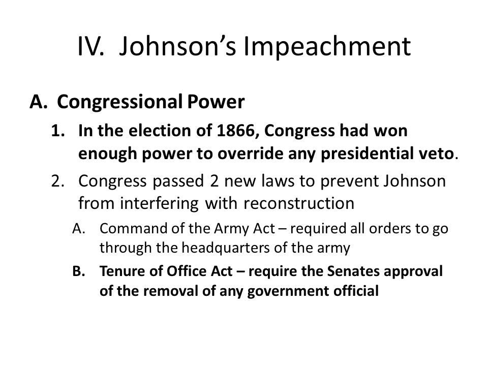 IV. Johnson's Impeachment A.Congressional Power 1.In the election of 1866, Congress had won enough power to override any presidential veto. 2.Congress