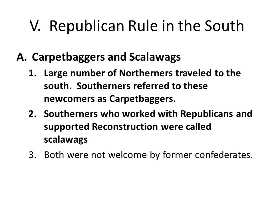 V. Republican Rule in the South A.Carpetbaggers and Scalawags 1.Large number of Northerners traveled to the south. Southerners referred to these newco