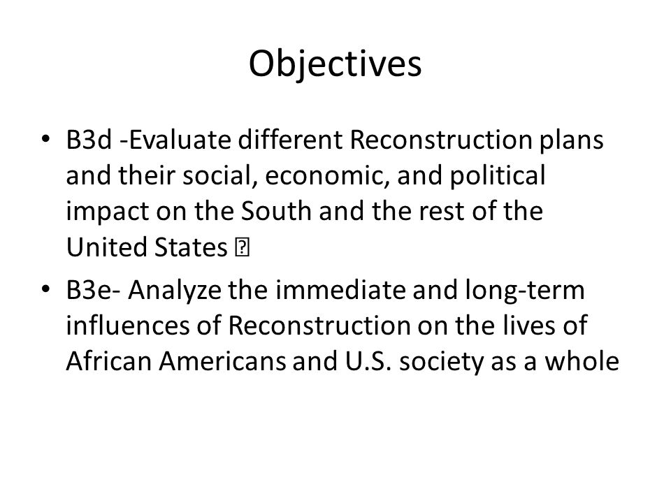 Objectives B3d -Evaluate different Reconstruction plans and their social, economic, and political impact on the South and the rest of the United State