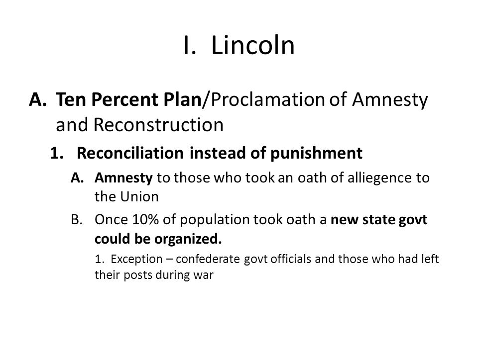 I. Lincoln A.Ten Percent Plan/Proclamation of Amnesty and Reconstruction 1.Reconciliation instead of punishment A.Amnesty to those who took an oath of