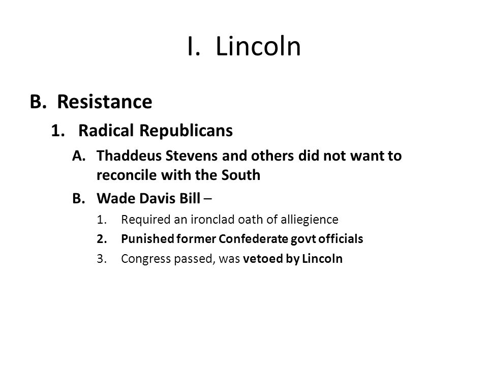 I. Lincoln B.Resistance 1.Radical Republicans A.Thaddeus Stevens and others did not want to reconcile with the South B.Wade Davis Bill – 1.Required an