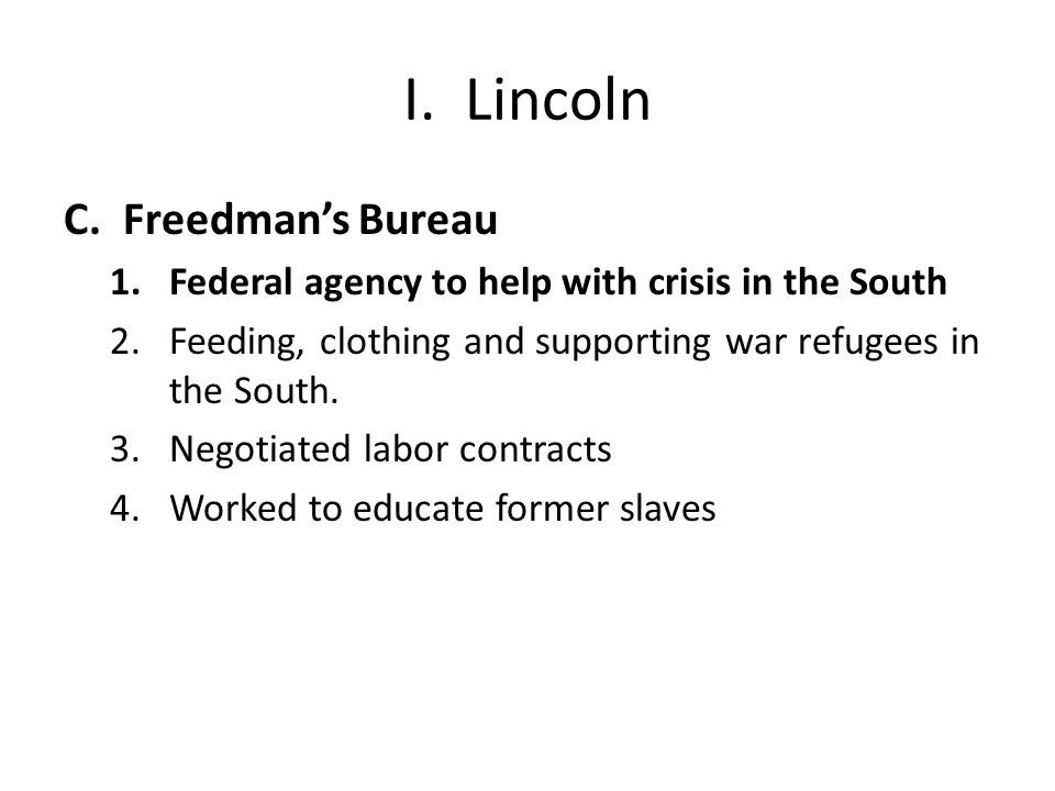 I. Lincoln C.Freedman's Bureau 1.Federal agency to help with crisis in the South 2.Feeding, clothing and supporting war refugees in the South. 3.Negot