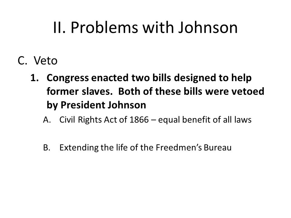 II. Problems with Johnson C. Veto 1.Congress enacted two bills designed to help former slaves. Both of these bills were vetoed by President Johnson A.