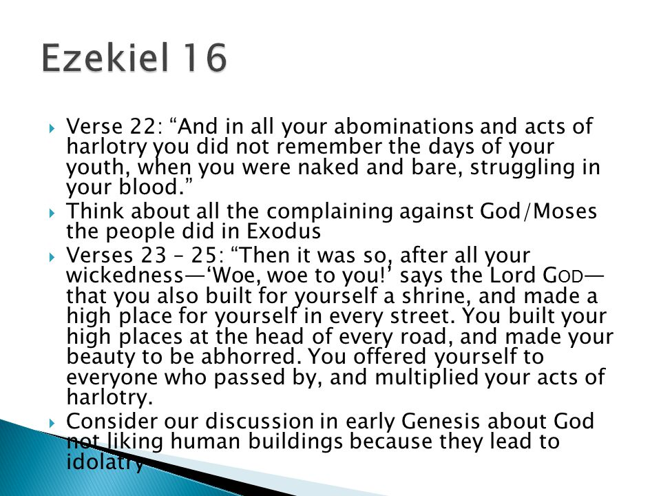  Verse 22: And in all your abominations and acts of harlotry you did not remember the days of your youth, when you were naked and bare, struggling in your blood.  Think about all the complaining against God/Moses the people did in Exodus  Verses 23 – 25: Then it was so, after all your wickedness—'Woe, woe to you!' says the Lord G OD — that you also built for yourself a shrine, and made a high place for yourself in every street.