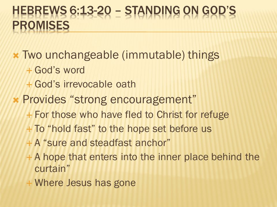  Two unchangeable (immutable) things  God's word  God's irrevocable oath  Provides strong encouragement  For those who have fled to Christ for refuge  To hold fast to the hope set before us  A sure and steadfast anchor  A hope that enters into the inner place behind the curtain  Where Jesus has gone