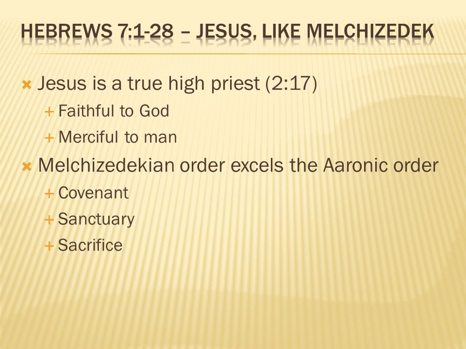  Jesus is a true high priest (2:17)  Faithful to God  Merciful to man  Melchizedekian order excels the Aaronic order  Covenant  Sanctuary  Sacrifice