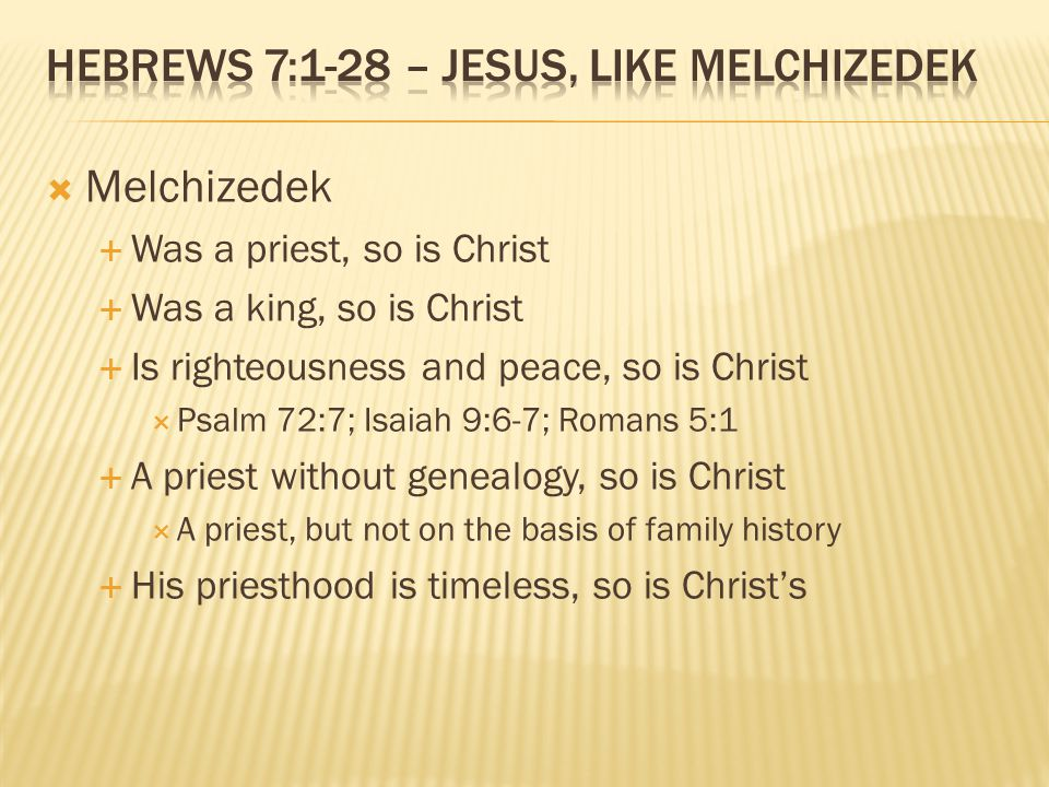  Melchizedek  Was a priest, so is Christ  Was a king, so is Christ  Is righteousness and peace, so is Christ  Psalm 72:7; Isaiah 9:6-7; Romans 5:1  A priest without genealogy, so is Christ  A priest, but not on the basis of family history  His priesthood is timeless, so is Christ's